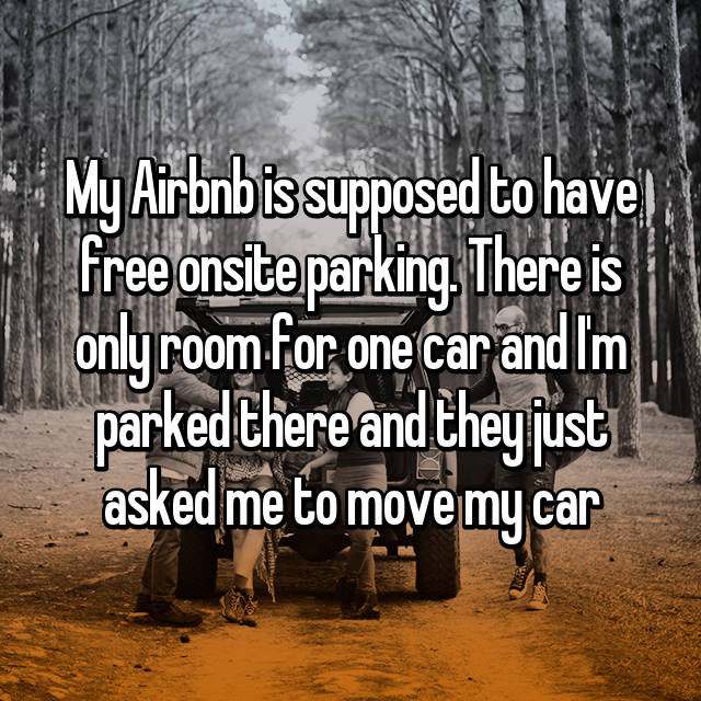 My Airbnb is supposed to have free onsite parking. There is only room for one car and I'm parked there and they just asked me to move my car 😳😒😠