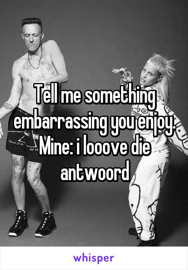 Tell me something embarrassing you enjoy. Mine: i looove die antwoord