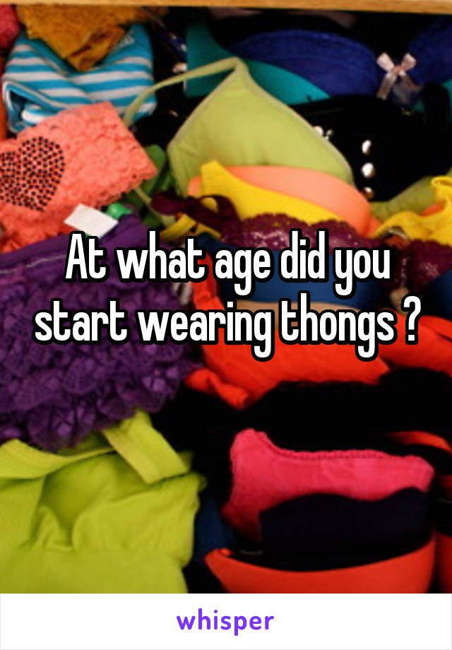 At what age did you start wearing thongs ?