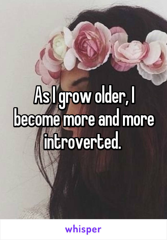 As I grow older, I become more and more introverted.