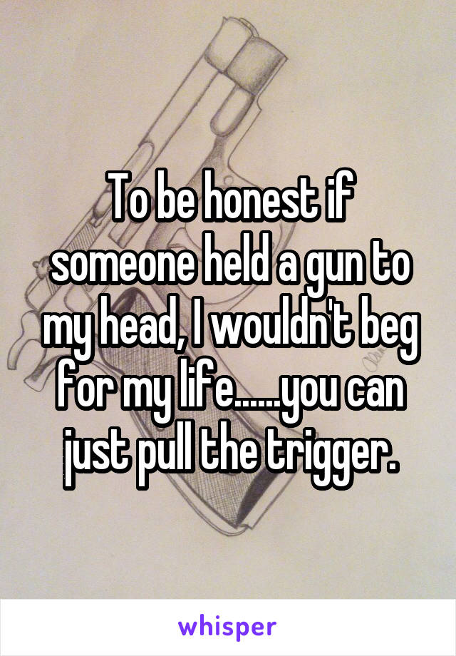 To be honest if someone held a gun to my head, I wouldn't beg for my life......you can just pull the trigger.