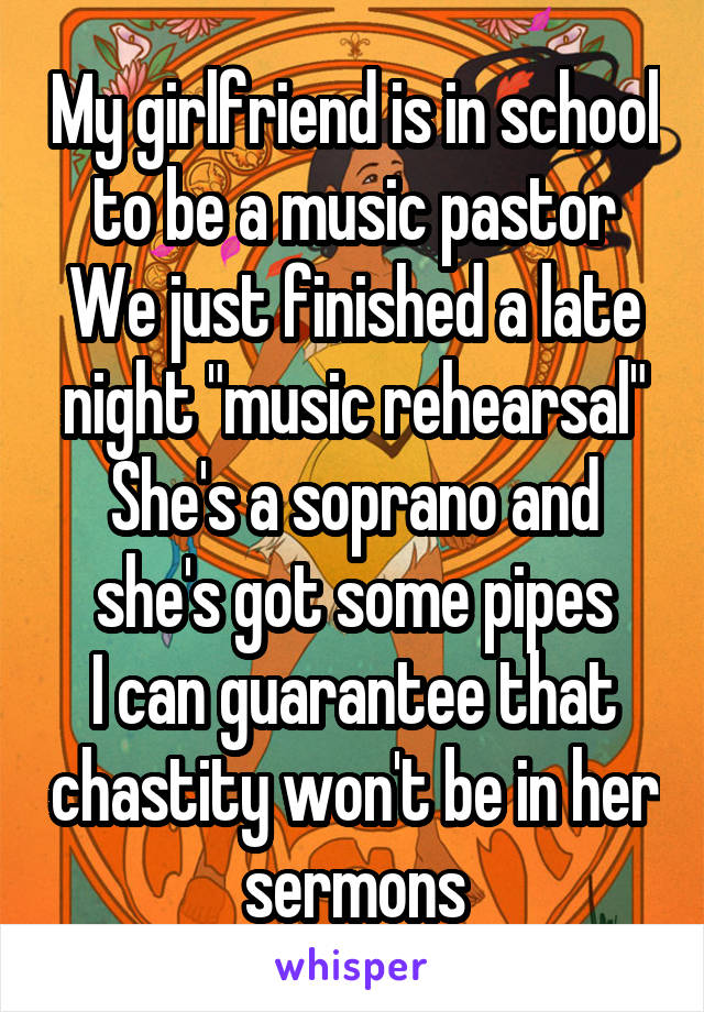 """My girlfriend is in school to be a music pastor We just finished a late night """"music rehearsal"""" She's a soprano and she's got some pipes I can guarantee that chastity won't be in her sermons"""