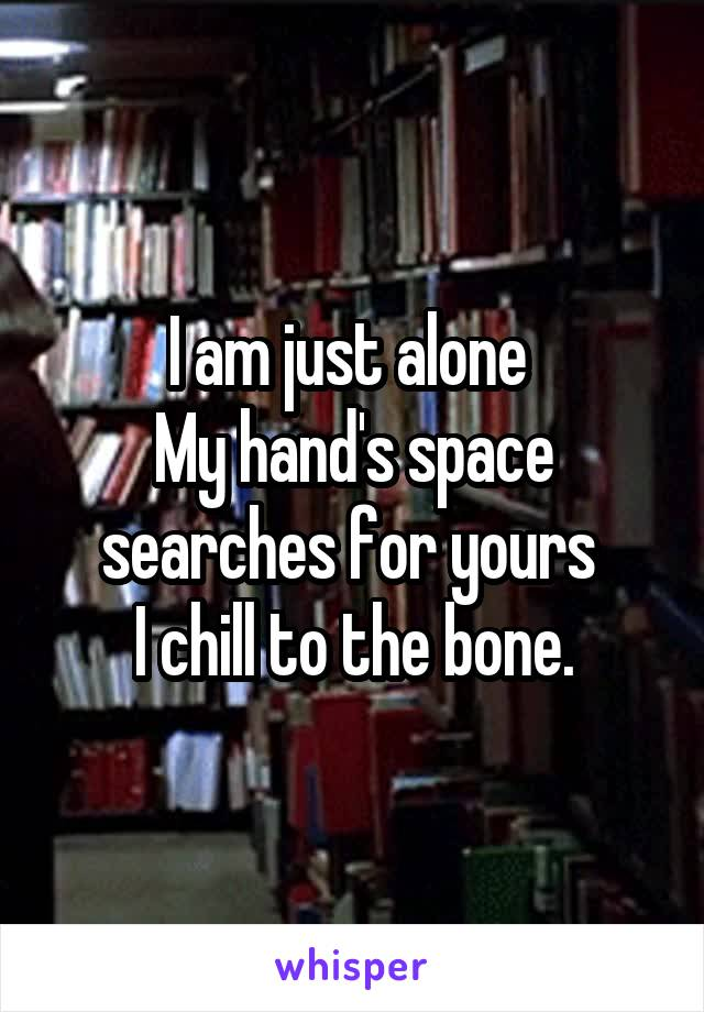 I am just alone  My hand's space searches for yours  I chill to the bone.