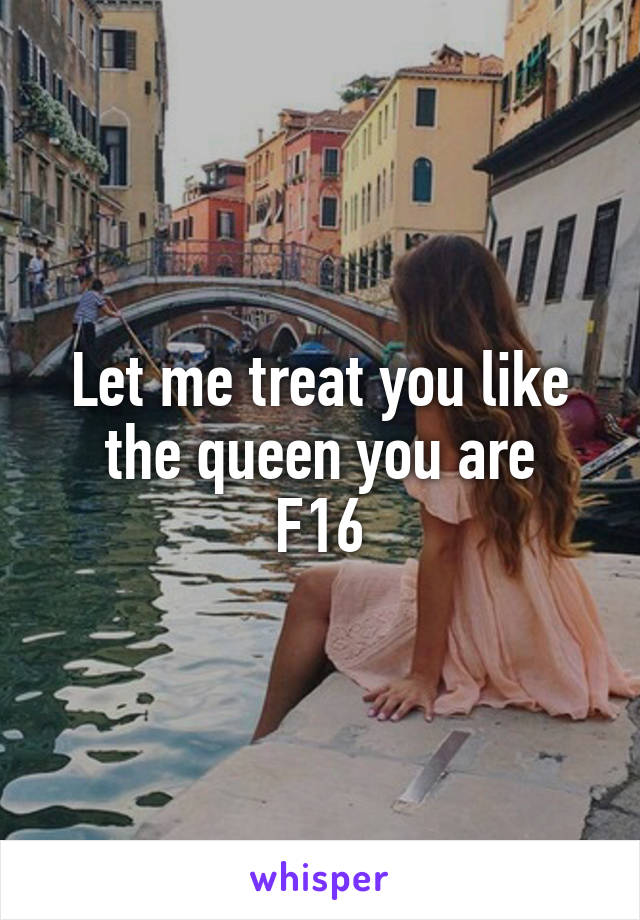 Let me treat you like the queen you are F16