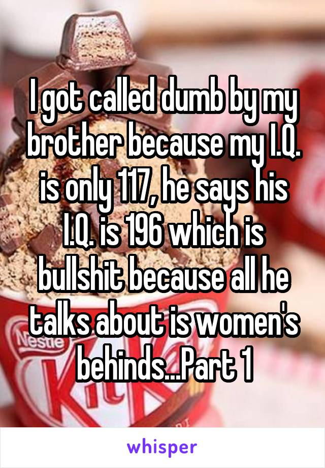 I got called dumb by my brother because my I.Q. is only 117, he says his I.Q. is 196 which is bullshit because all he talks about is women's behinds...Part 1