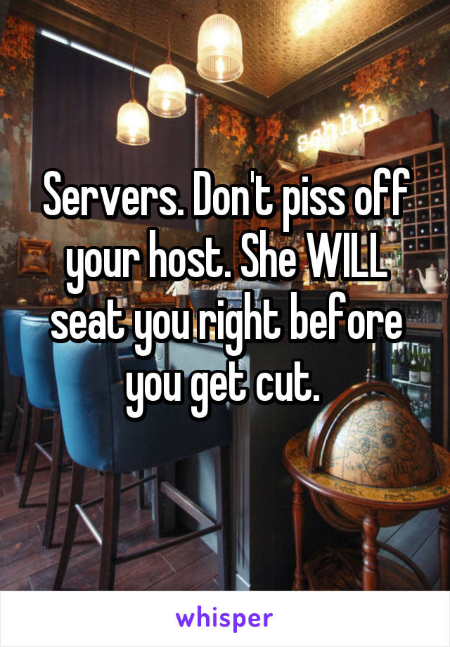 Servers. Don't piss off your host. She WILL seat you right before you get cut.