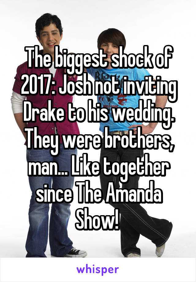 The biggest shock of 2017: Josh not inviting Drake to his wedding. They were brothers, man... Like together since The Amanda Show!