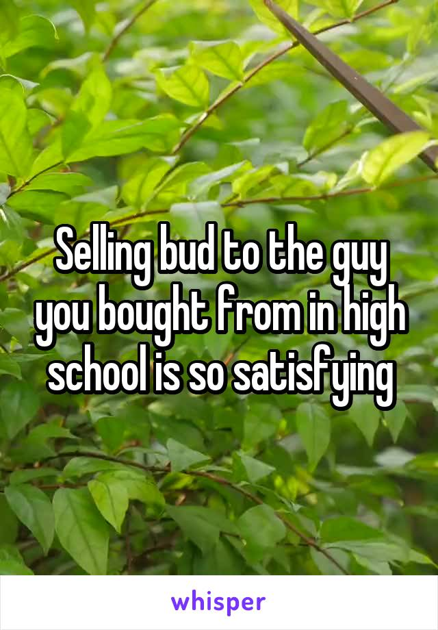 Selling bud to the guy you bought from in high school is so satisfying
