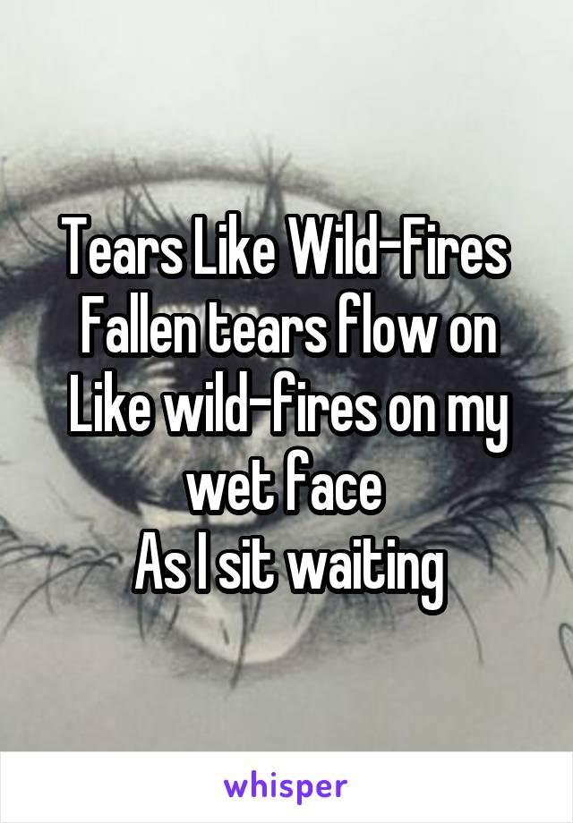 Tears Like Wild-Fires  Fallen tears flow on Like wild-fires on my wet face  As I sit waiting