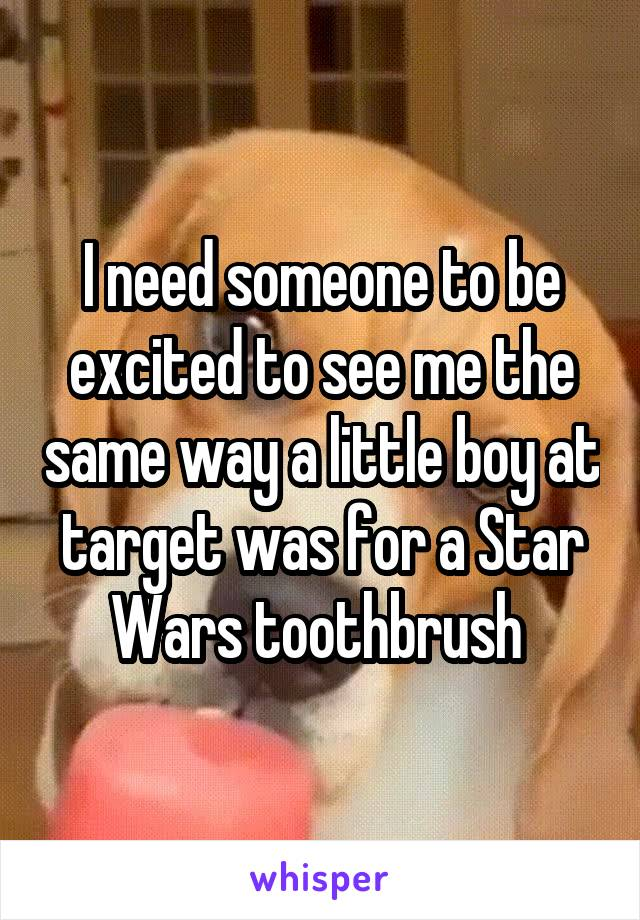 I need someone to be excited to see me the same way a little boy at target was for a Star Wars toothbrush