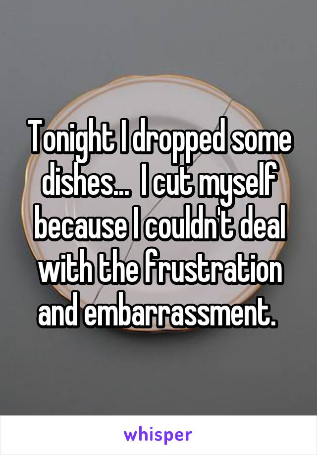 Tonight I dropped some dishes...  I cut myself because I couldn't deal with the frustration and embarrassment.