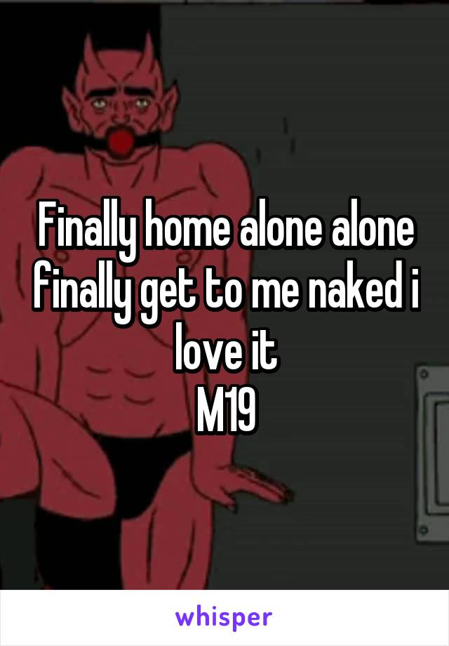 Finally home alone alone finally get to me naked i love it M19