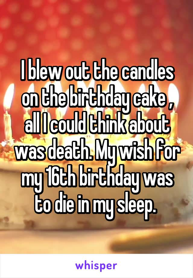 I blew out the candles on the birthday cake , all I could think about was death. My wish for my 16th birthday was to die in my sleep.