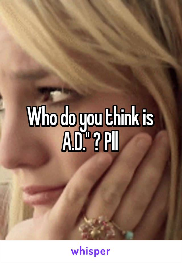 """Who do you think is  A.D."""" ? Pll"""