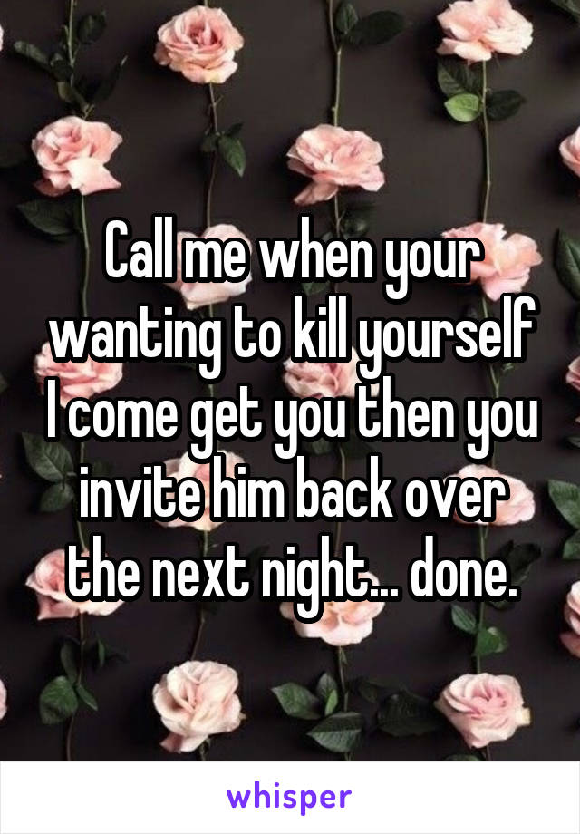 Call me when your wanting to kill yourself I come get you then you invite him back over the next night... done.