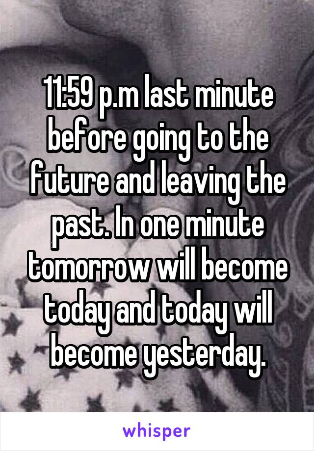 11:59 p.m last minute before going to the future and leaving the past. In one minute tomorrow will become today and today will become yesterday.
