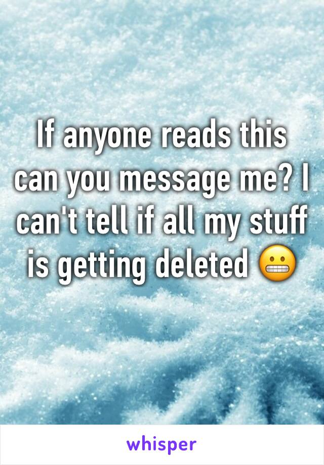If anyone reads this can you message me? I can't tell if all my stuff is getting deleted 😬