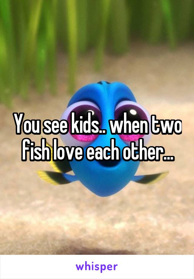 You see kids.. when two fish love each other...