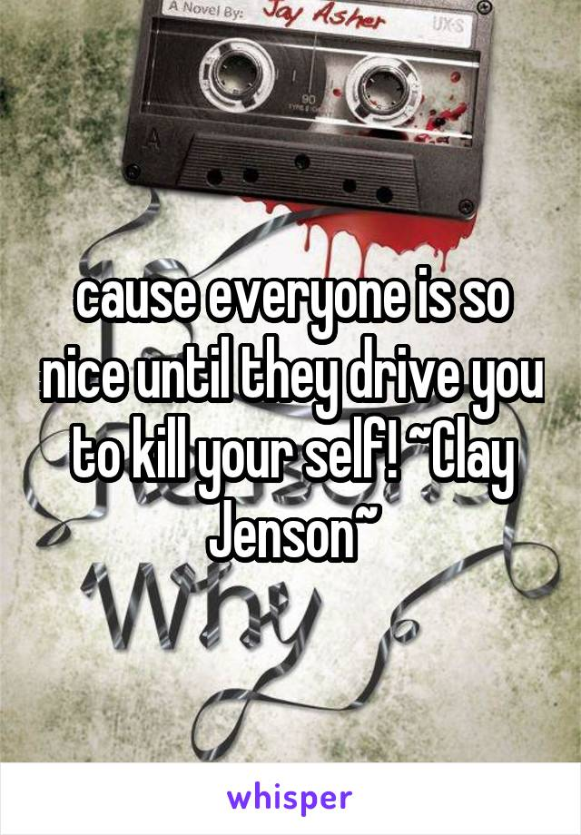 cause everyone is so nice until they drive you to kill your self! ~Clay Jenson~