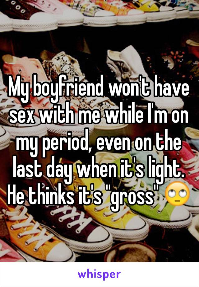 """My boyfriend won't have sex with me while I'm on my period, even on the last day when it's light. He thinks it's """"gross"""" 🙄"""