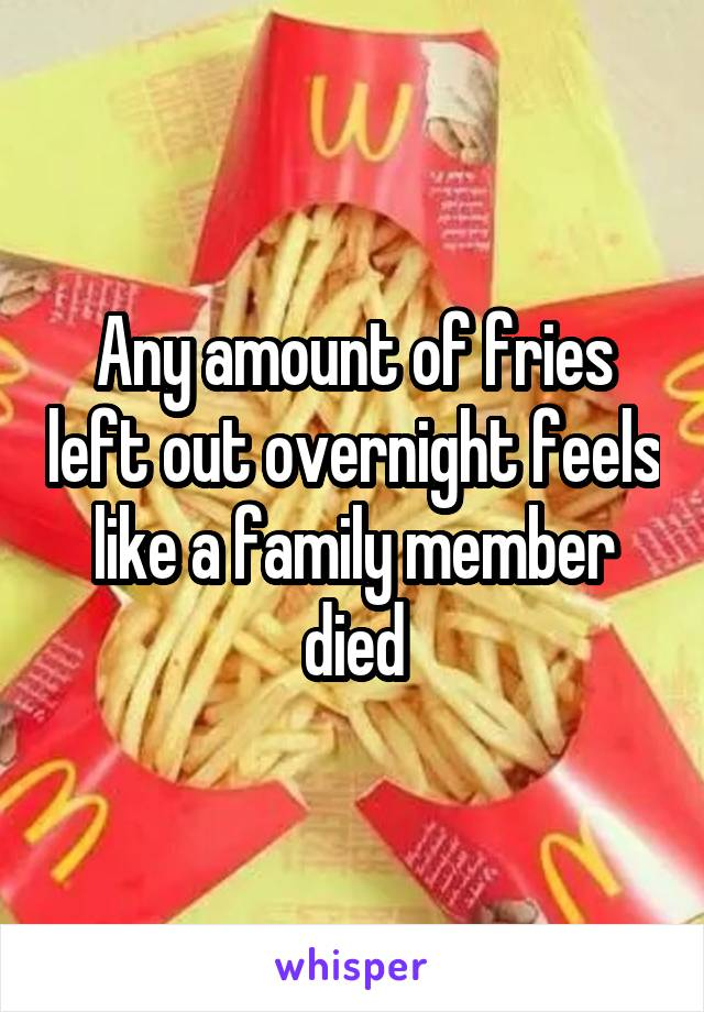 Any amount of fries left out overnight feels like a family member died