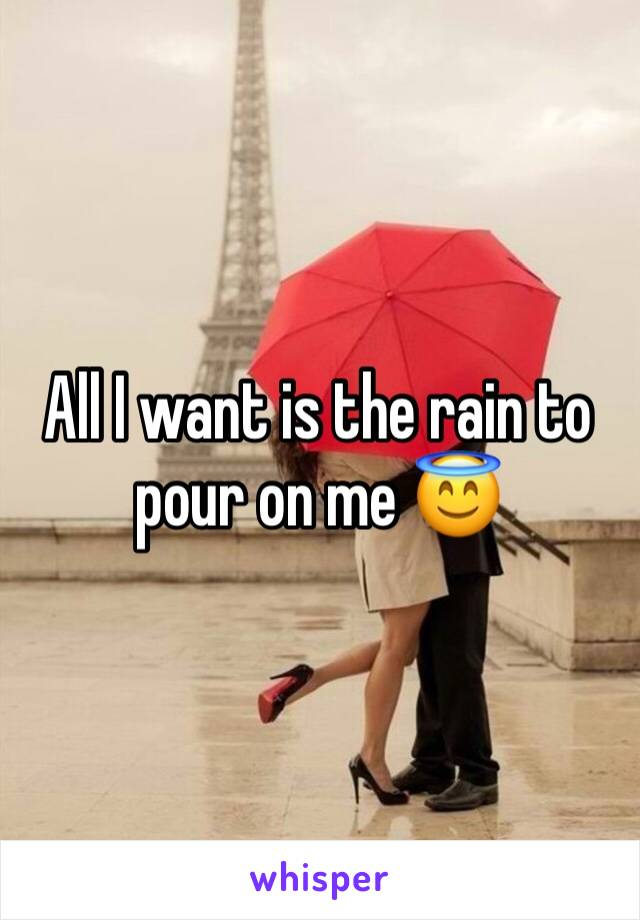 All I want is the rain to pour on me 😇