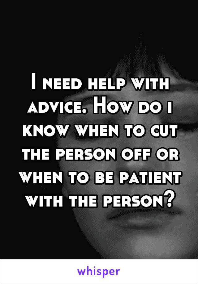 I need help with advice. How do i know when to cut the person off or when to be patient with the person?