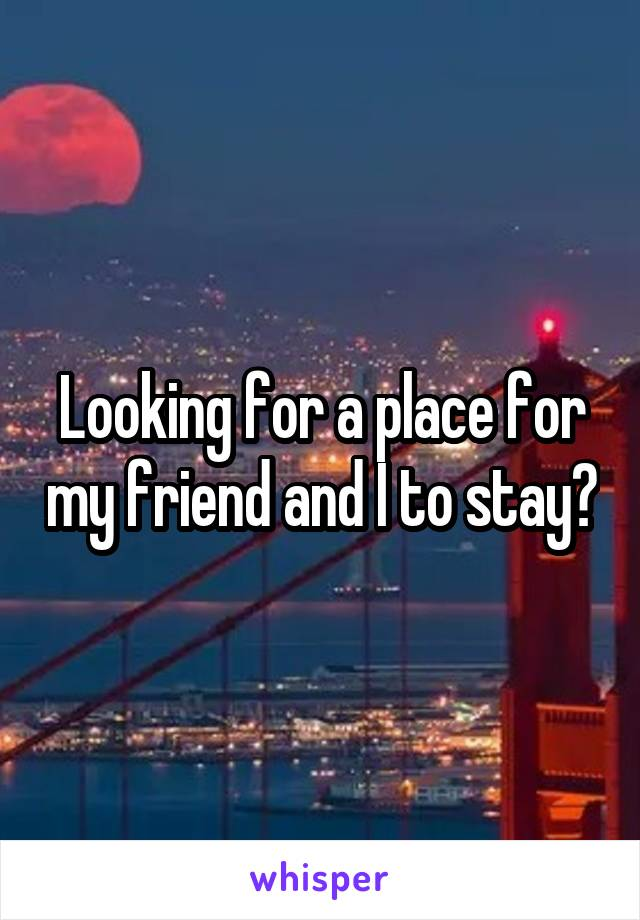 Looking for a place for my friend and I to stay?