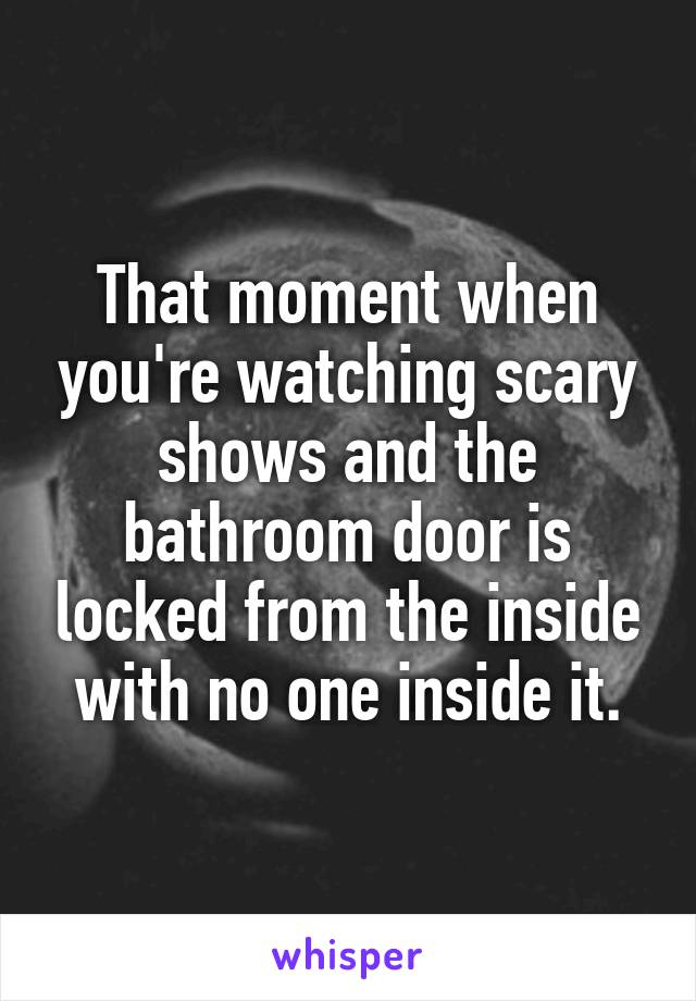 That moment when you're watching scary shows and the bathroom door is locked from the inside with no one inside it.