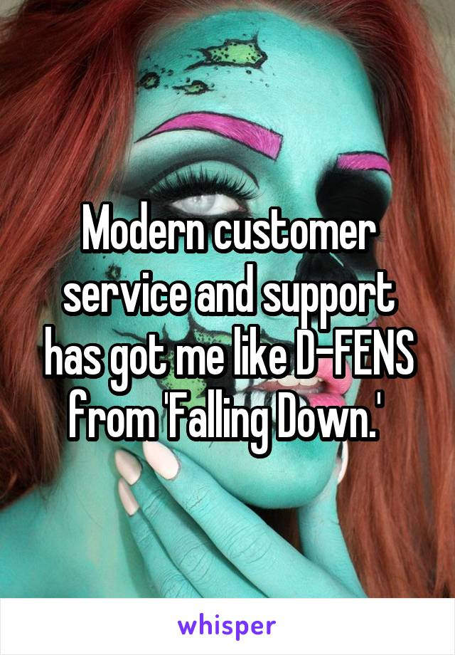 Modern customer service and support has got me like D-FENS from 'Falling Down.'