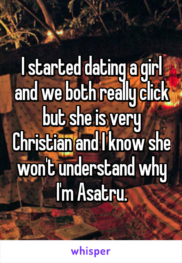 I started dating a girl and we both really click but she is very Christian and I know she won't understand why I'm Asatru.