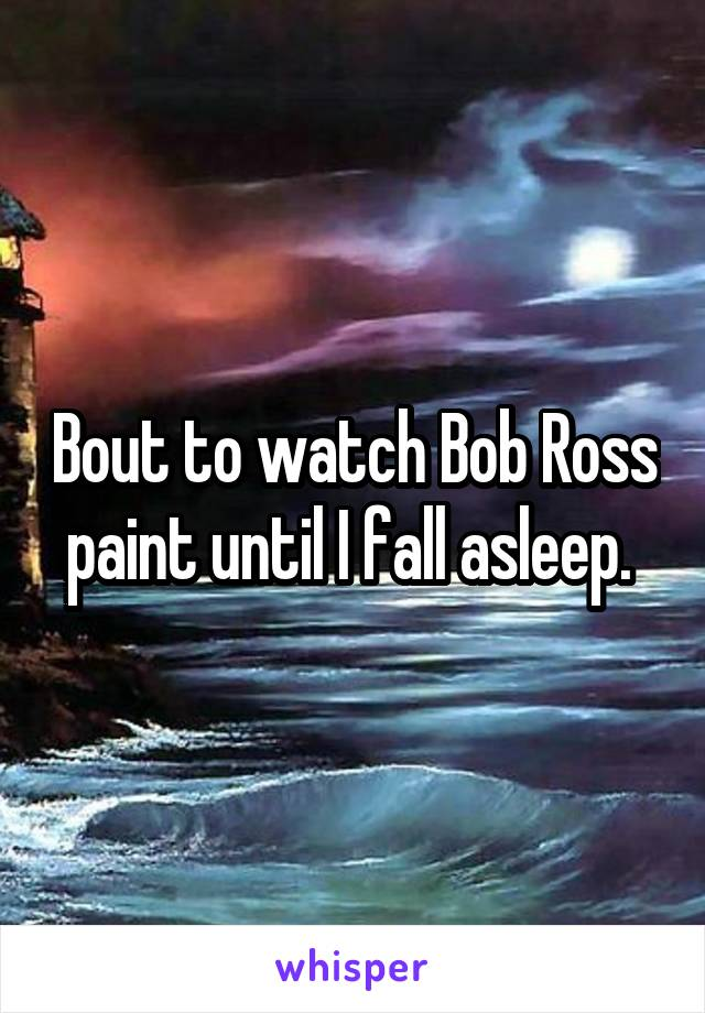 Bout to watch Bob Ross paint until I fall asleep.