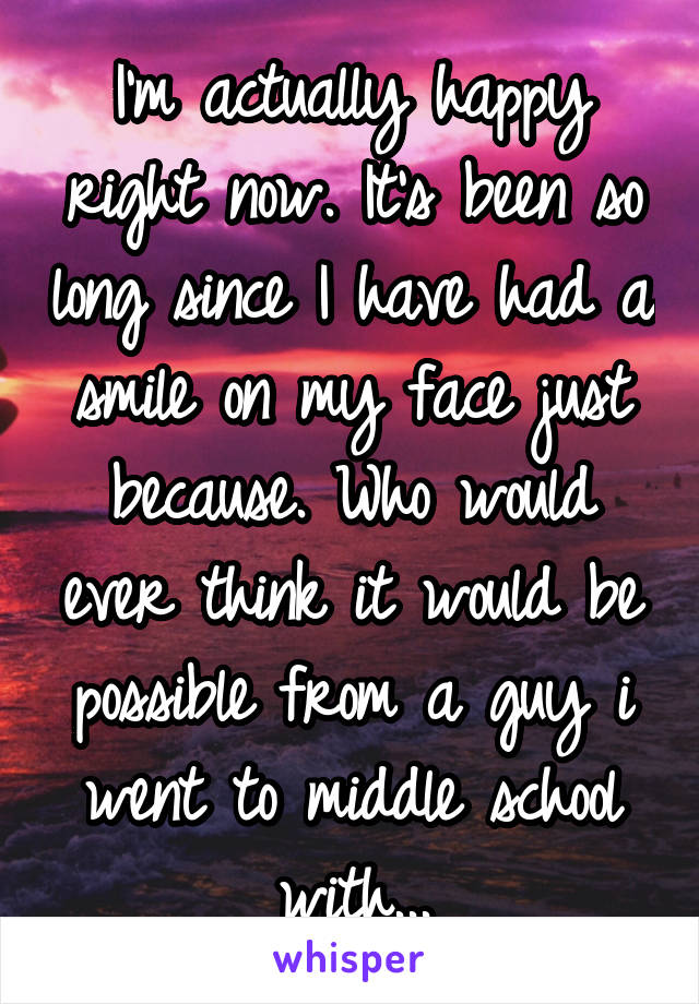 I'm actually happy right now. It's been so long since I have had a smile on my face just because. Who would ever think it would be possible from a guy i went to middle school with...