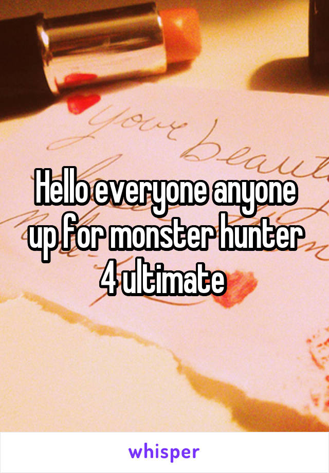 Hello everyone anyone up for monster hunter 4 ultimate