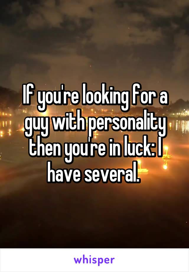 If you're looking for a guy with personality then you're in luck: I have several.