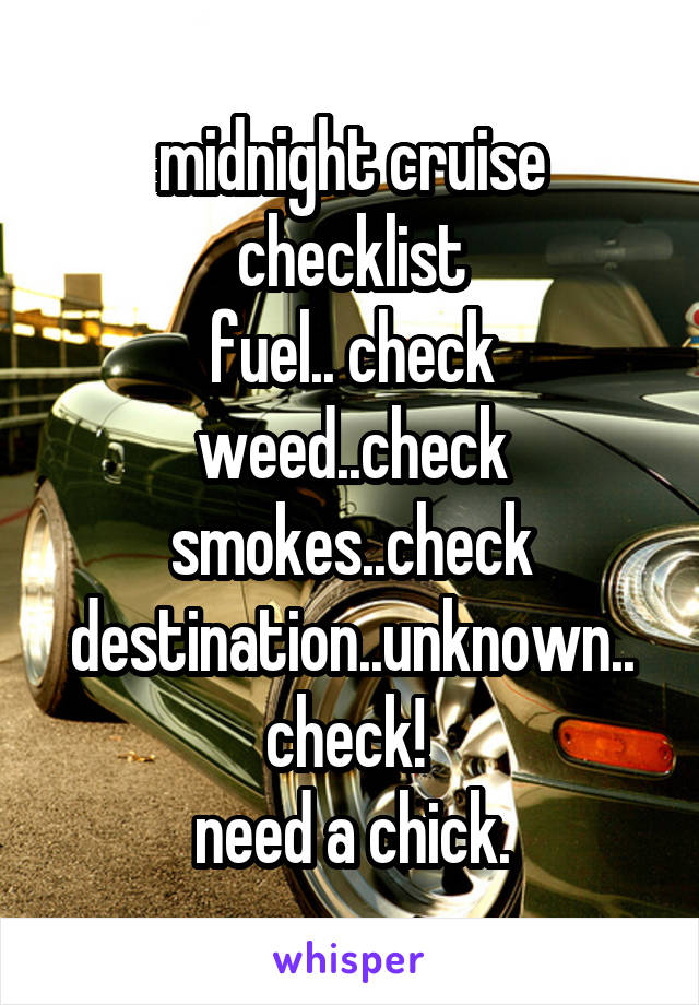 midnight cruise checklist fuel.. check weed..check smokes..check destination..unknown.. check!  need a chick.
