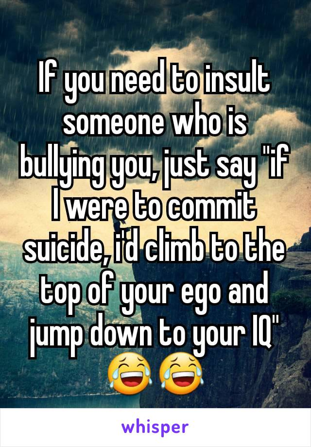 "If you need to insult someone who is bullying you, just say ""if I were to commit suicide, i'd climb to the top of your ego and jump down to your IQ"" 😂😂"