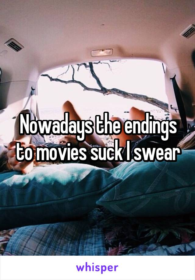Nowadays the endings to movies suck I swear