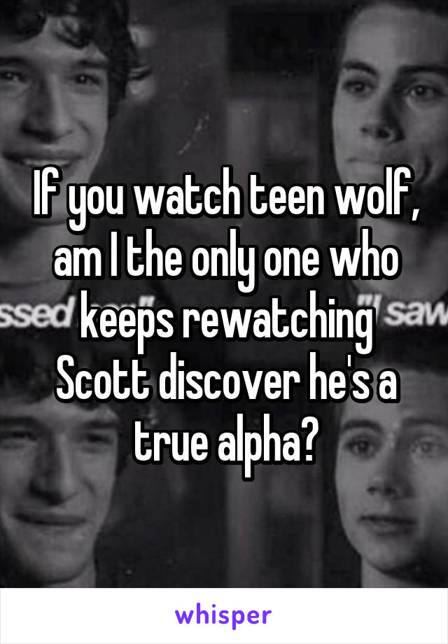 If you watch teen wolf, am I the only one who keeps rewatching Scott discover he's a true alpha?