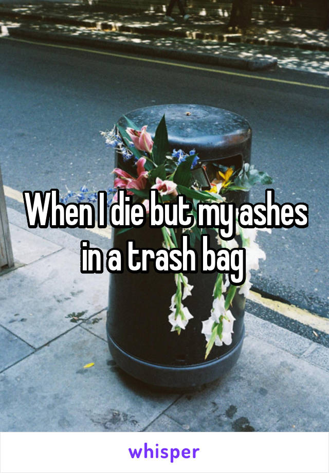 When I die but my ashes in a trash bag