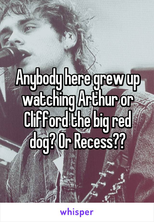 Anybody here grew up watching Arthur or Clifford the big red dog? Or Recess??