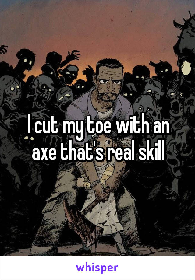 I cut my toe with an axe that's real skill