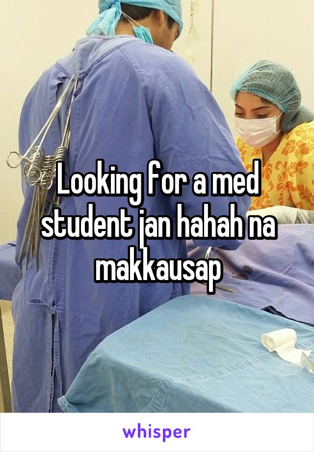 Looking for a med student jan hahah na makkausap