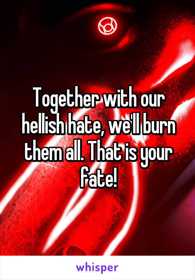 Together with our hellish hate, we'll burn them all. That is your fate!