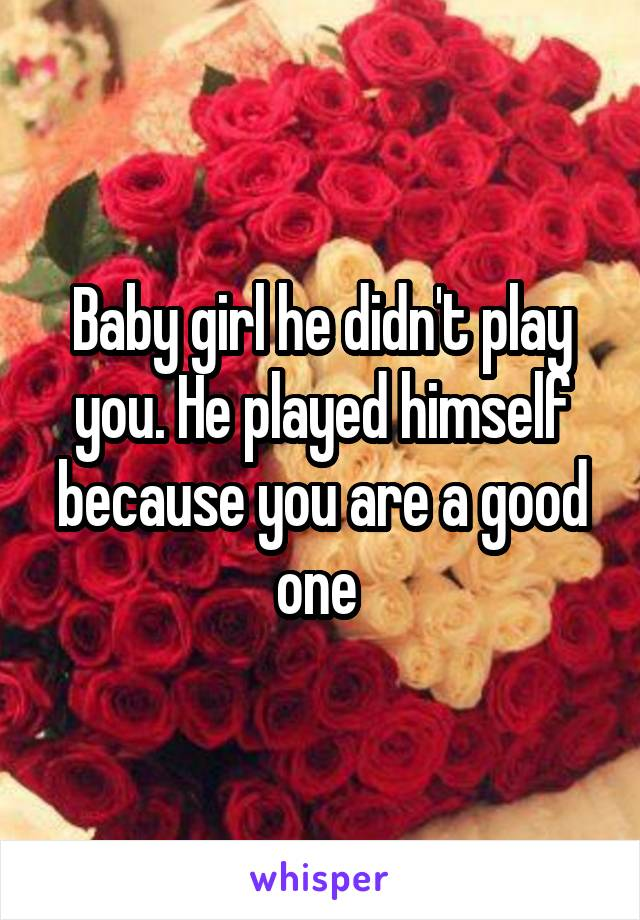 Baby girl he didn't play you. He played himself because you are a good one