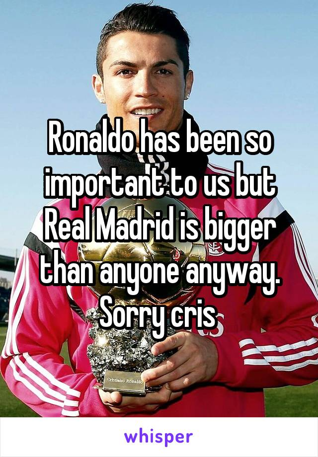 Ronaldo has been so important to us but Real Madrid is bigger than anyone anyway. Sorry cris