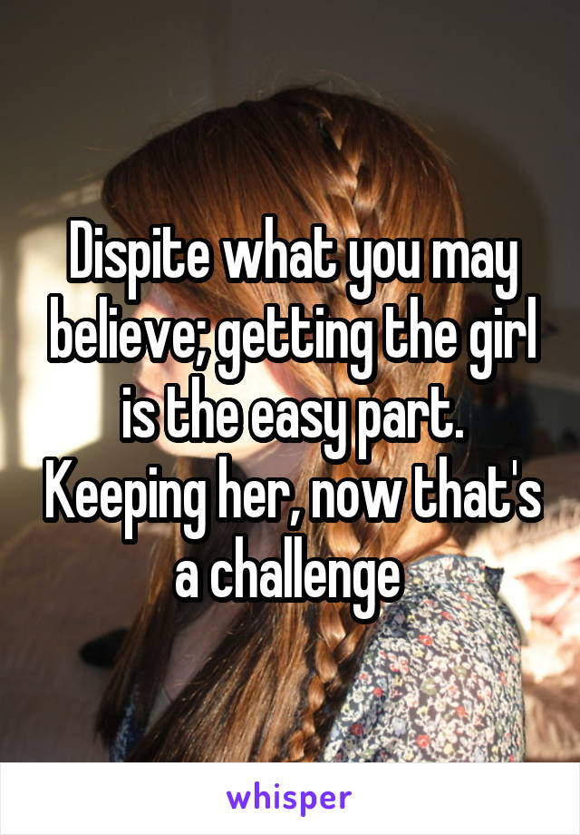 Dispite what you may believe; getting the girl is the easy part. Keeping her, now that's a challenge