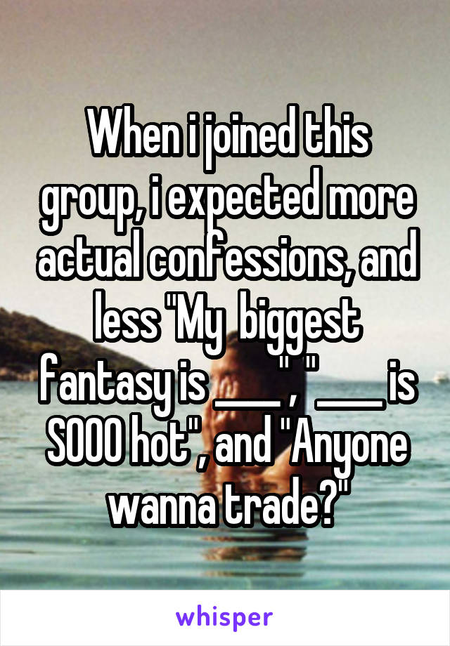 """When i joined this group, i expected more actual confessions, and less """"My  biggest fantasy is ____"""", """"____ is SOOO hot"""", and """"Anyone wanna trade?"""""""