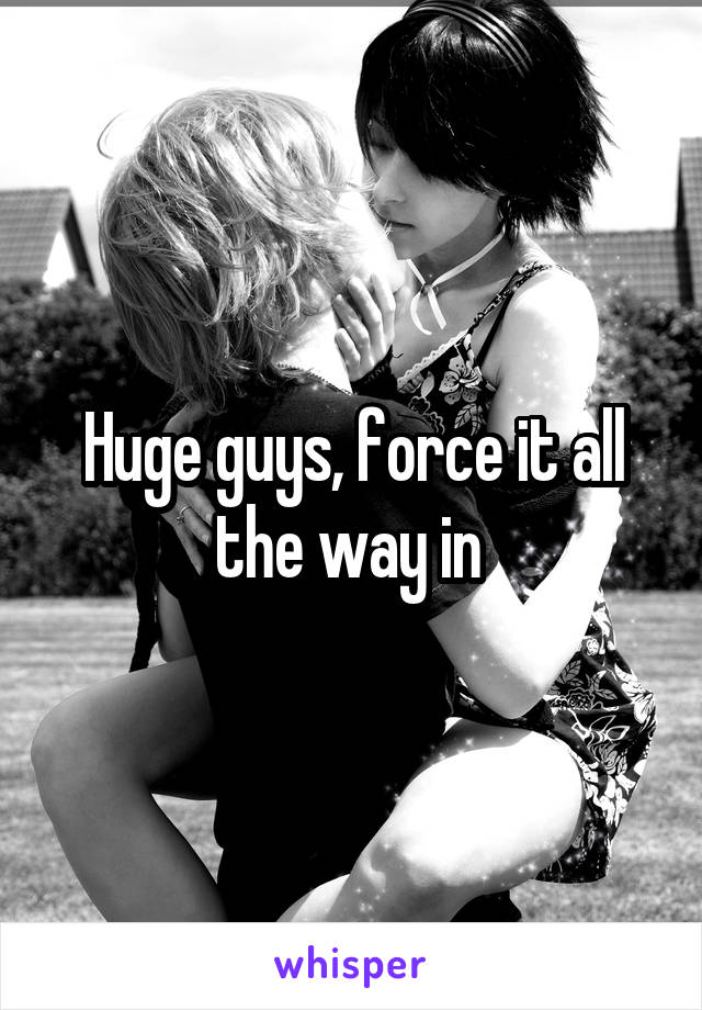 Huge guys, force it all the way in