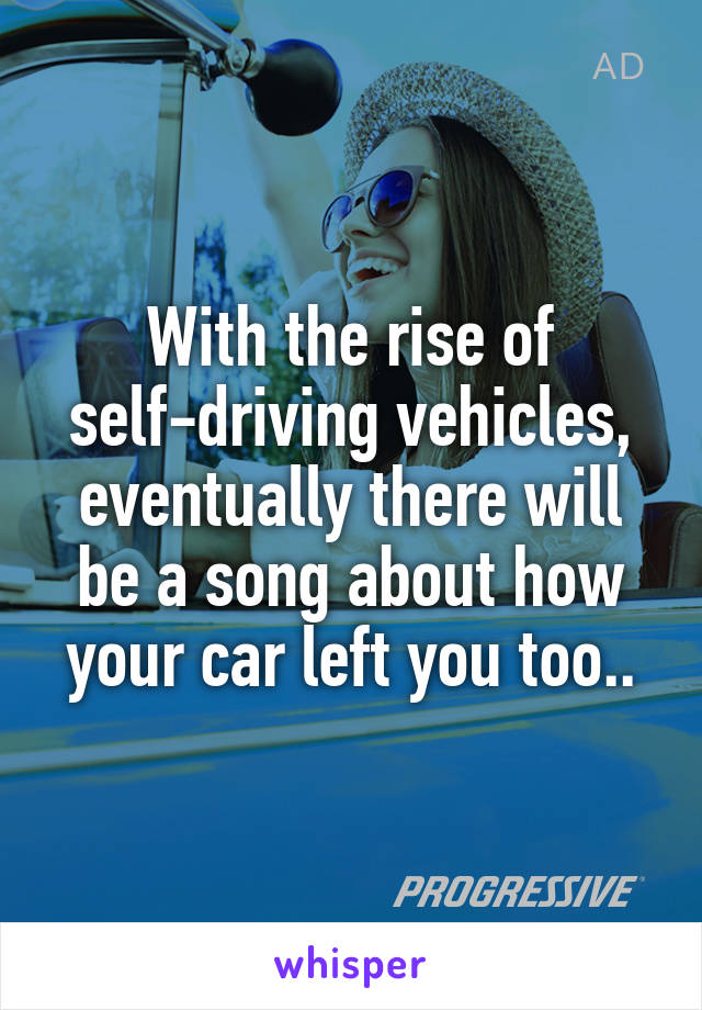 With the rise of self-driving vehicles, eventually there will be a song about how your car left you too..